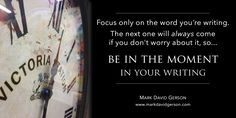 """Focus only on the word you're writing. The next one will always come if you don't worry about it, so...be in the moment in your writing.""   – Mark David Gerson • read more writing tips in any of my books for writers http://www.books4writers.com"