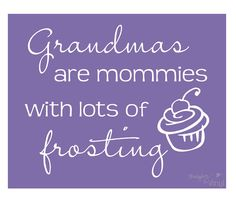 Grandmas are Mommies with lots of Frosting