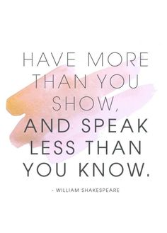 Have more than you show, and speak less than you know. -William Shakespeare
