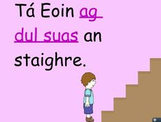 Tá Eoin ag dul suas an staighre - Eoin is going up the stairs Primary Teaching, Primary School, Gaelic Words, 6 Class, Irish Language, Irish Pride, World Languages, Education Center, Anchor Charts