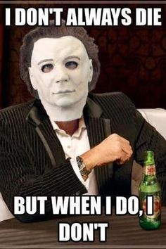 I don't always die but when I do, I don't  Check out our Horror Movie Deals at http://www.discounthorrormovies.com