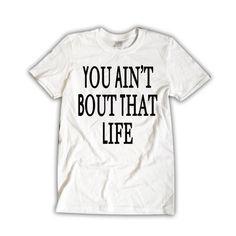 You Aint Bout That Life Shirt | Hip Hop Tshirt | Music Clothing