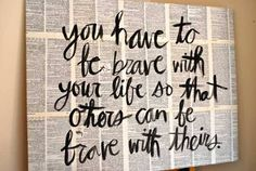 You have to be BRAVE with your life so that others can be with theirs... Great Quotes, Quotes To Live By, Inspirational Quotes, Meaningful Quotes, Awesome Quotes, Awesome Art, Fabulous Quotes, Clever Quotes, Motivational Quotes