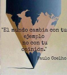 """""""El mundo cambia con tu ejemplo, no con tu opinión"""" -Paulo Coelho #inspiracion #frases #ejemplo"""