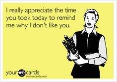 I really appreciate the time you took today to remind me why I don't like you. Ecard