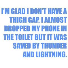 I'm glad I don't have a thigh gap. I almost dropped my phone in the toilet but it was saved by thunder and lightening.