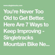 You're Never Too Old to Get Better. Here Are 7 Ways to Keep Improving - Singletracks Mountain Bike News