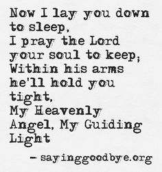 Now I lay you down to sleep. I pray the Lord your soul to keep; withing his arms he'll hold you tight. My Heavenly Angel, My Guiding Light.