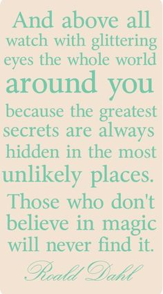 And above all watch with glittering eyes the whole world around you because the greatest secrets are always hidden in the most unlikely places. Those who don't believe in magic will never find it. ~ Roald Dahl