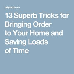 13Superb Tricks for Bringing Order toYour Home and Saving Loads ofTime