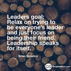 Leaders goal: Relax on trying to be everyone's leader and just focus on being their friend. Leadership speaks for itself. -Brian Houston