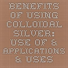 Benefits of Using Colloidal Silver: Use of & Applications & Uses - Infections / New User's Essay
