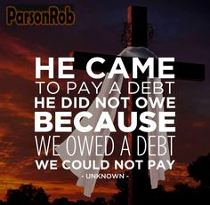 He paid a debt He did not owe. I owed a debt I could not pay