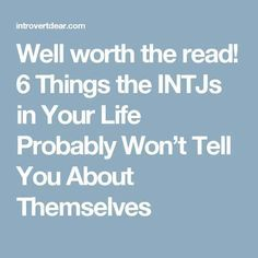 Well worth the read! 6 Things the INTJs in Your Life Probably Won't Tell You About Themselves