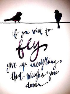 """""""if you want to FLY give up everything that weighs you down""""  Hand drawn and edited by befunky.  February 5, 2013"""