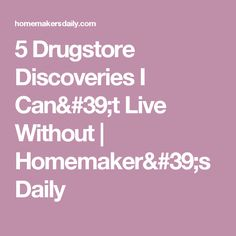 5 Drugstore Discoveries I Can't Live Without   Homemaker's Daily