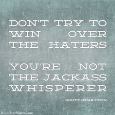 Dont try to win over the haters