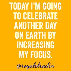 TODAY I'M GOING TO CELEBRATE ANOTHER DAY ON EARTH BY INCREASING MY FOCUS.