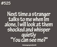 "Next time a stranger talks to me when Im alone, I will look at them shocked and whisper quietly ""You can see me?""  follow teenager quotes"