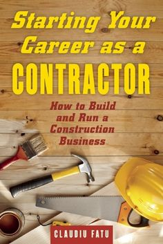 Starting Your Career as a Contractor: How to Build and Run a Construction Business by Cladiu Fatu
