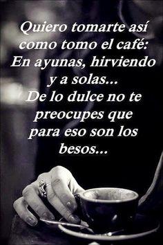Quiero tomarte así como el cafe #frases #amor
