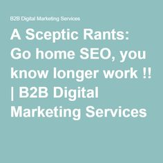 A Sceptic Rants: Go home SEO, you know longer work !
