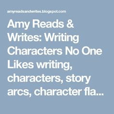 Amy Reads & Writes: Writing Characters No One Likes  writing, characters, story arcs, character flaws