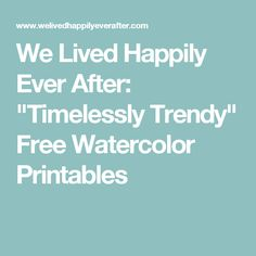 """We Lived Happily Ever After: """"Timelessly Trendy"""" Free Watercolor Printables"""