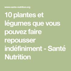 10 plantes et légumes que vous pouvez faire repousser indéfiniment - Santé Nutrition Sent Bon, Nutrition, Culture, Homemade, Healthy, Gardening, Diy, Replant, Push Away