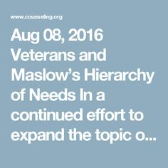 Aug 08, 2016 Veterans and Maslow's Hierarchy of Needs In a continued effort to expand the topic of veteran mental health beyond PTSD and TBI, I thought that I'd give a deeper look into the mindset of the former military service member by looking at how veterans meet their needs according to Abraham Maslow's Hierarchy of Needs. Maslow's conceptualization is well-known, not just in the mental health professional and academic community but in many other areas as well: workplace, conflict…