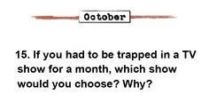 October journal prompt: If you had to be trapped in a TV show for a month, which show would you choose? Why? From: http://www.teacherspayteachers.com/Product/Journal-Writing-Prompts-300-Bundle-Common-Core-Standards-143141