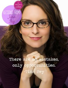 """There are no mistakes, only opportunities.""  Lessons From: Tina Fey"
