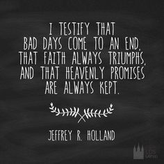 I testify that bad days come to an end, that faith always triumphs, and that heavenly promises are always kept.  Jeffrey R Holland