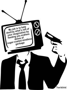 Television: My job is to help destroy what's left of your imagination by feeding you endless doses of sugar-coated mindless garbage.