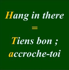 Hang in there = Tiens bon ; accroche-toi Tiens --> Tenir : to hold/ keep s'accrocher: to hang on