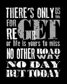 """""""There's only us. Forget regret, or life is yours to miss. No other road, no other way, no day but today."""""""