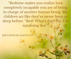 """Bedtime makes you realize how completely incapable you are of being in charge of another human being..."""