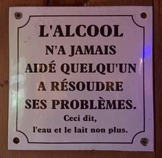 """Alcohol never helped anyone to resolve their problems. That said, neither has water or milk. French Quotes, In Vino Veritas, Positive Affirmations, Slogan, Decir No, Encouragement, Funny Quotes, Alcohol, Jokes"