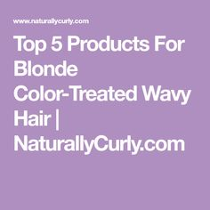 Top 5 Products For Blonde Color-Treated Wavy Hair | NaturallyCurly.com