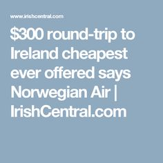 $300 round-trip to Ireland cheapest ever offered says Norwegian Air  | IrishCentral.com