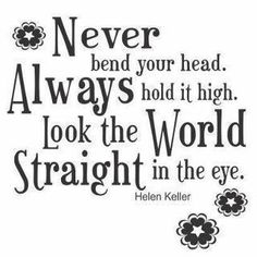 Never bend your head. Always hold it high. Look the world straight in the eye Quote by Helen Keller Look Up Quotes, Eye Quotes, Attitude Quotes, Great Quotes, Quotes To Live By, Funny Quotes, Inspirational Quotes, Quotable Quotes, Vision Quotes