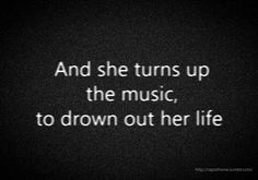and she turns up the music to drown out her life
