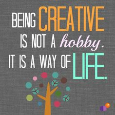 Being creative is not a hobby; it is a way of life.