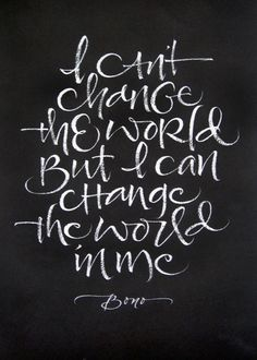 I cant change the world but I can change the world in me.