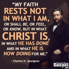 """Charles Spurgeon: """"Mi fe no se basa en lo que soy, o seré, o en lo que siento, o sé, sino en lo que Cristo es, en lo que Él ha hecho, y en lo que Él está haciendo ahora por y en mí."""
