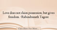 The most popular Rabindranath Tagore Quotes About Freedom - 24373 : Love does not claim possession, but gives freedom. Tagore Quotes, Freedom Quotes, Rabindranath Tagore, Quotes About Freedom