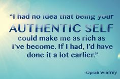 """""""I had no idea that being your authentic self could make me as rich as I've become.  If I had, I'd have done it a lot earlier."""" - Oprah Winfrey"""