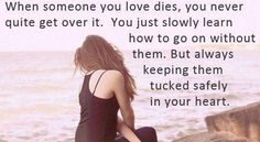 When someone you love dies, you never quite get over it. You learn how to go on without them. But always keeping them tucked safely in your heart...  Grief. Mourning. Loss.  Death. Rest in Peace