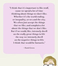 """Hank Green. He has inspiring quotes too, he just doesn't write books. Which is kinda a shame. He started one a couple years ago I think. The first line was, """"What do you mean you don't like bacon?"""""""