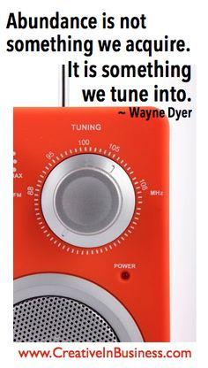 """Abundance is not something we acquire. It is something we tune into."" ~ Wayne Dyer"